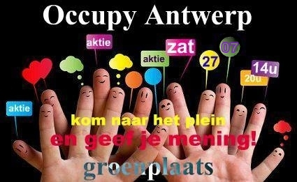 Occupy Antwerp Actie :  ZATERDAG 27.07 - KOM EN GEEF JE MENING OVER DEZE SCHEVE WERELD ! GROENPLAATS 14u  for english (et français ) scroll down ---Kom en geef je mening over deze scheve wereld en wat je er zelf aan kan doen!  ---Red de Bijen, BEE ACTIVE ! Neen tegen pesticides !  ---PLEINEN EN ETEN ZIJN VOOR IEDEREEN !  ---ARMOEDE in A , NIE ME MAA, NIE ME ONGS  ---99% Fotosessie, Kom naar t plein en laat A fotograferen met jou mening.  ---Vloerkranten, Diverse muziek, Mic Checks, General Assembly, Makstolerantie, en Veel Warmte ! Iedereen Welkom ! SATURDAY 27.07 : Occupy Antwerp Action :  COME AND GIVE YOUR OPINION ABOUT THIS CRAZY WORLD! Sa 27/7, GROENPLAATS, 14h ---Come and give your opinion about this crazy world and what you could do about it !  --- SAVE THE BEES, Bee Active! Say No to pesticides !  --- POVERTY IN A: NOT ON OUR WATCH!  --- 99% PHOTO SESSION: Come to the square and present your opinion.  --- NewsPaper On The Ground : Repression in Turkey and everywhere ! Save the bees !  --- Various music, Mic Checks, General Assembly, MaX ToleranCe and a lot of Warmth! Everyone Welcome! SAMEDI 27.07 : Occupy Anvers Action :  VIENS ET DONNE TON AVIS SUR CE MONDE FOU !  Sa 27/7 GROENPLAATS 14h  ---Viens et donne ton avis sur ce monde fou! As-tu des solutions?  --- Sauver les abeilles, abeille active! Dites-non aux pesticides!  --- LA PAUVRETÉ A ANVERS: Not On Our Watch!  --- 99% SÉANCE DE PHOTO: Viens à la place et présente ton opinion.  --- Journal sur le sol, Musique Diverse , Mic Check, l'Assemblée générale, Max tolérance et Beaucoup de Chaleur! Bienvenue à tous!